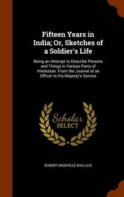 Fifteen Years in India; Or, Sketches of a Soldier's Life Being an Attempt to Describe Persons and Things in Various Parts of Hindostan. from the Journal of an Officer in His Majesty's Service by Robert Grenville Wallace