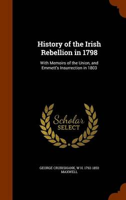 History of the Irish Rebellion in 1798 With Memoirs of the Union, and Emmett's Insurrection in 1803 by George Cruikshank, William Hamilton Maxwell