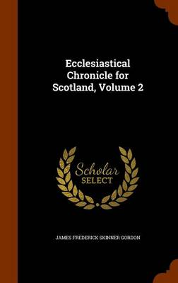 Ecclesiastical Chronicle for Scotland, Volume 2 by James Frederick Skinner Gordon