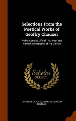 Selections from the Poetical Works of Geoffry Chaucer With a Concise Life of That Poet and Remarks Illustrative of His Genius by Geoffrey Chaucer, Charles Dunham Deshler