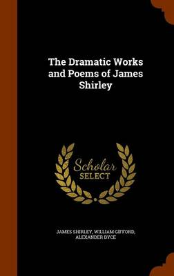 The Dramatic Works and Poems of James Shirley by James Shirley, William Gifford, Alexander Dyce