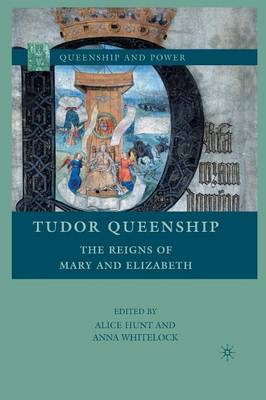 Tudor Queenship The Reigns of Mary and Elizabeth by A. Hunt