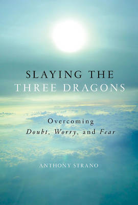 Slaying the Three Dragons Overcoming Doubt, Worry, and Fear by Anthony Strano