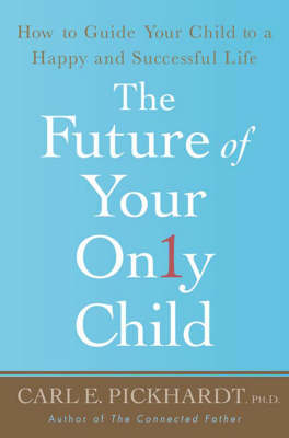 The Future of Your Only Child How to Guide Your Child to a Happy and Successful Life by Carl E. Pickhardt