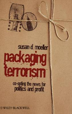 Packaging Terrorism Co-opting the News for Politics and Profit by Susan D. Moeller