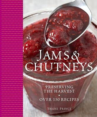 Jams and Chutneys Preserving the Harvest, Over 150 Recipes by Thane Prince