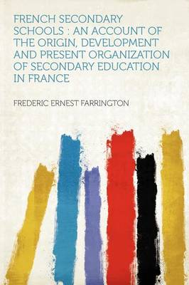 French Secondary Schools An Account of the Origin, Development and Present Organization of Secondary Education in France by Frederic Ernest Farrington