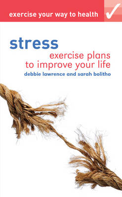 Exercise Your Way to Health : Stress - Exercise Plans to Improve Your Life by Debbie Lawrence, Sarah Bolitho