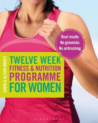 Twelve Week Fitness and Nutrition Programme for Women Real Results - No Gimmicks - No Airbrushing by Gavin Morey