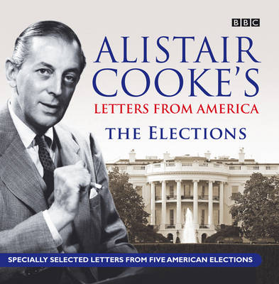 Alistair Cooke's Letters from America The Elections by Alistair Cooke