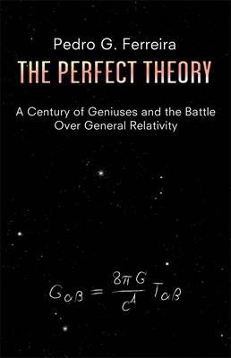 The Perfect Theory A Century of Geniuses and the Battle Over General Relativity by Professor Pedro G. Ferreira