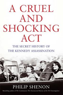 A Cruel and Shocking Act The Secret History of the Kennedy Assassination by Philip Shenon