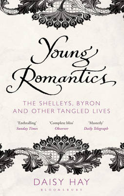 Young Romantics The Shelleys, Byron and Other Tangled Lives by Daisy Hay