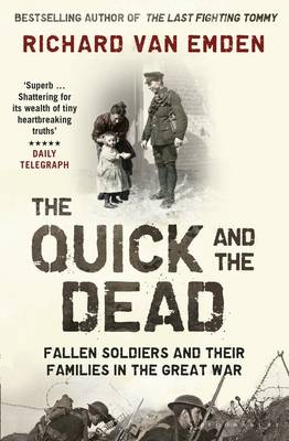 The Quick and the Dead Fallen Soldiers and Their Families in the Great War by Richard Van Emden