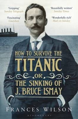 How to Survive the Titanic or the Sinking of J. Bruce Ismay by Frances Wilson
