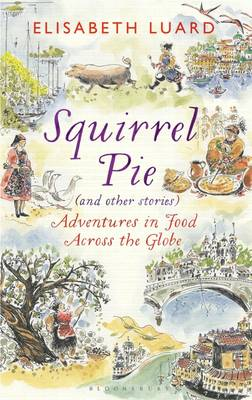 Squirrel Pie (and Other Stories) Adventures in Food Across the Globe by Elisabeth Luard