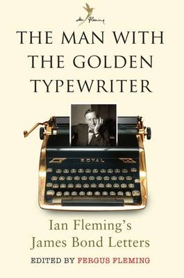 The Man with the Golden Typewriter Ian Fleming's James Bond Letters by Fergus Fleming
