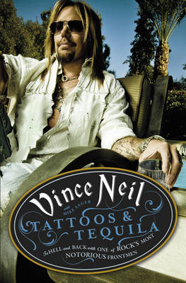 Tattoos and Tequila To Hell and Back with One of Rock's Most Notorious Frontmen by Vince Neil, Mike Sagar