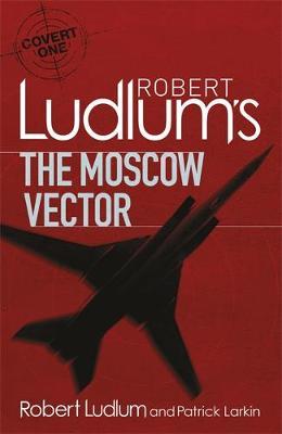 Robert Ludlum's The Moscow Vector by Robert Ludlum and Patrick Larkin