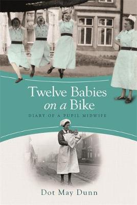 Twelve Babies on a Bike - Diary of a Pupil Midwife by Dot May Dunn