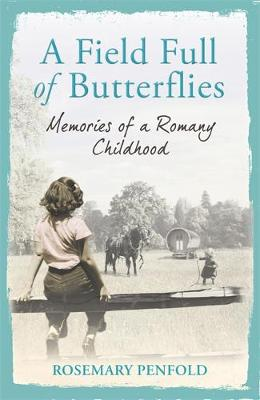 A Field Full of Butterflies : Memories of a Romany Childhood by Rosemary Penfold