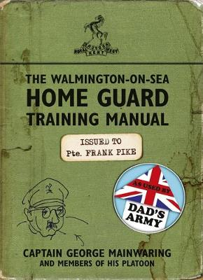 The Walmington-on-Sea Home Guard Training Manual As Used by Dad's Army by George Mainwaring
