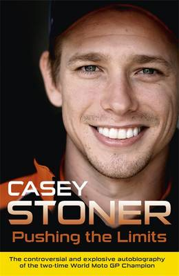 Pushing the Limits The Two-Time World MotoGP Champion's Own Explosive Story by Casey Stoner