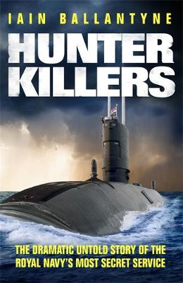 Hunter Killers The Dramatic Untold Story of the Cold War Beneath the Waves by Iain Ballantyne