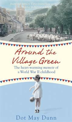 Around the Village Green The Heart-Warming Memoir of a World War II Childhood by Dot May Dunn