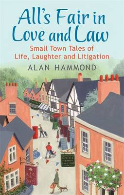 All's Fair in Love and Law Small Town Tales of Life, Laughter and Litigation by Alan Hammond
