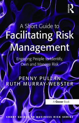 A Short Guide to Facilitating Risk Management Engaging People to Identify, Own and Manage Risk by Penny Pullan, Ruth Murray-Webster