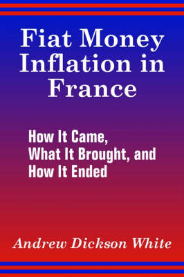 Fiat Money Inflation in France How It Came, What It Brought, and How It Ended by Andrew Dickson White