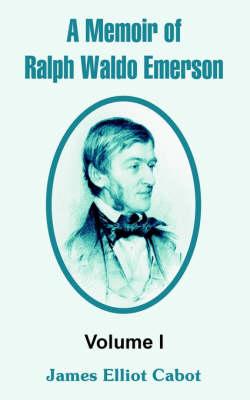 A Memoir of Ralph Waldo Emerson Volume I by James Elliot Cabot