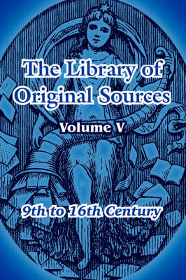 The Library of Original Sources Volume V (9th to 16th Century) by Oliver Joseph Thatcher