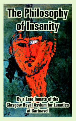 The Philosophy of Insanity by Of The Glasgow Royal Asylum Inmate of the Glasgow Royal Asylum