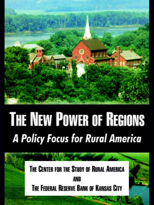 The New Power of Regions A Policy Focus for Rural America by Center for the Study of Rural America, Reserve Bank of Kansas City Federal Reserve Bank of Kansas City, Center for the Study of