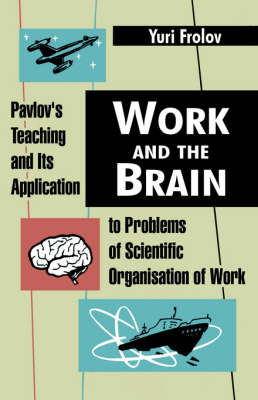 Work and the Brain Pavlov's Teaching and Its Application to Problems of Scientific Organisation of Work by Yuri Frolov