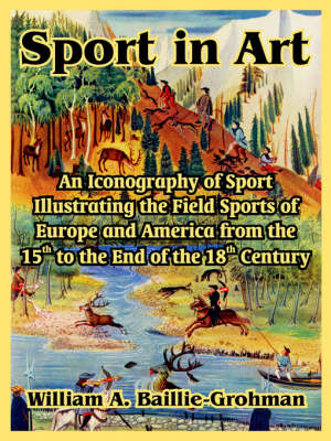 Sport in Art An Iconography of Sport Illustrating the Field Sports of Europe and America from the 15th to the End of the 18th Centu by William A Baillie-Grohman