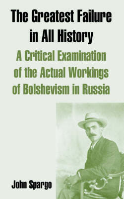 The Greatest Failure in All History A Critical Examination of the Actual Workings of Bolshevism in Russia by John Spargo