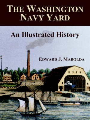 The Washington Navy Yard An Illustrated History by Edward J Marolda