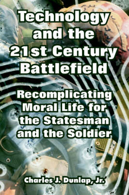 Technology and the 21st Century Battlefield Recomplicating Moral Life for the Statesman and the Soldier by Charles, Jr Dunlap