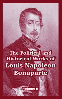 The Political and Historical Works of Louis Napoleon Bonaparte Volume II by Louis Napoleon Bonaparte