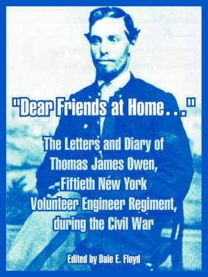 Dear Friends at Home. The Letters and Diary of Thomas James Owen, Fiftieth New York Volunteer Engineer Regiment, During the Civil War by Thomas James Owen