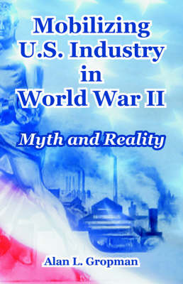 Mobilizing U.S. Industry in World War II Myth and Reality by Alan L Gropman