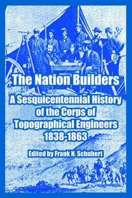 The Nation Builders A Sesquicentennial History of the Corps of Topographical Engineers 1838-1863 by Frank N Schubert