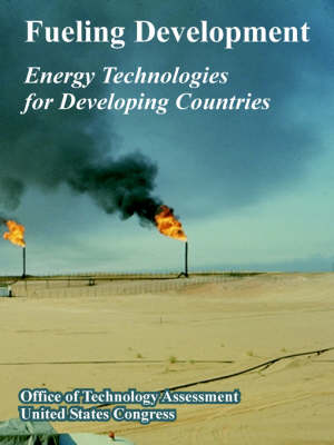 Fueling Development Energy Technologies for Developing Countries by Office of Technology Assessment, Of Technology Assessment Office of Technology Assessment, States Congre United States Congress