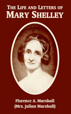The Life and Letters of Mary Wollstonecraft Shelley by Florence A Marshall