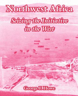 Northwest Africa Seizing the Initiative in the West by George F Howe