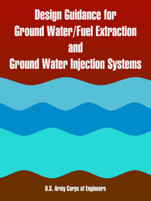 Design Guidance for Ground Water/Fuel Extraction and Ground Water Injection Systems by US Army Corps of Engineers, Army Corps of Engineers U S Army Corps of Engineers
