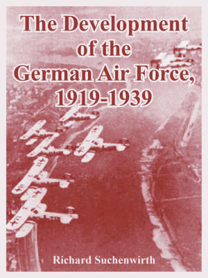 The Development of the German Air Force, 1919-1939 by Richard Suchenwirth